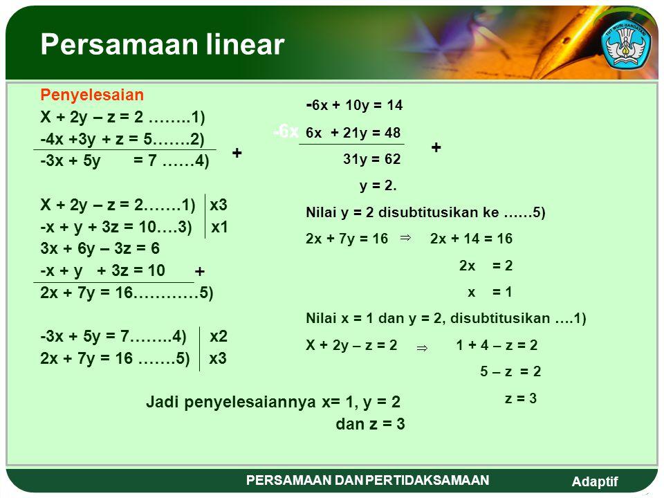 Adaptif PERSAMAAN DAN PERTIDAKSAMAAN Persamaan linear Penyelesaian X + 2y – z = 2 ……..1) -4x +3y + z = 5…….2) -3x + 5y = 7 ……4) X + 2y – z = 2…….1) x3 -x + y + 3z = 10….3) x1 3x + 6y – 3z = 6 -x + y + 3z = 10 + 2x + 7y = 16…………5) -3x + 5y = 7……..4) x2 2x + 7y = 16 …….5) x3 Jadi penyelesaiannya x= 1, y = 2 dan z = 3 -6x - 6x + 10y = 14 6x + 21y = 48 31y = 62 y = 2.