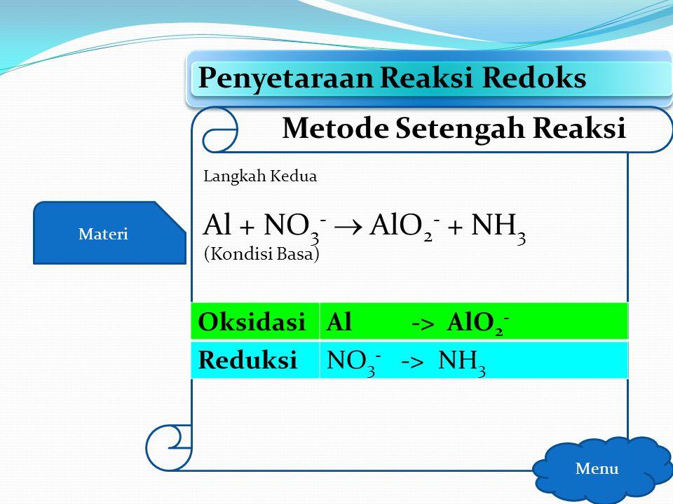Materi Penyetaraan Reaksi Redoks Menu Metode Setengah Reaksi Langkah Pertama Al + NO 3 -  AlO 2 - + NH 3 (Kondisi Basa) OksidasiAl -> AlO 2 - Reduksi