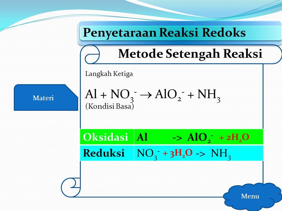 Materi Penyetaraan Reaksi Redoks Menu Metode Setengah Reaksi Langkah Kedua Al + NO 3 -  AlO 2 - + NH 3 (Kondisi Basa) OksidasiAl -> AlO 2 - ReduksiNO
