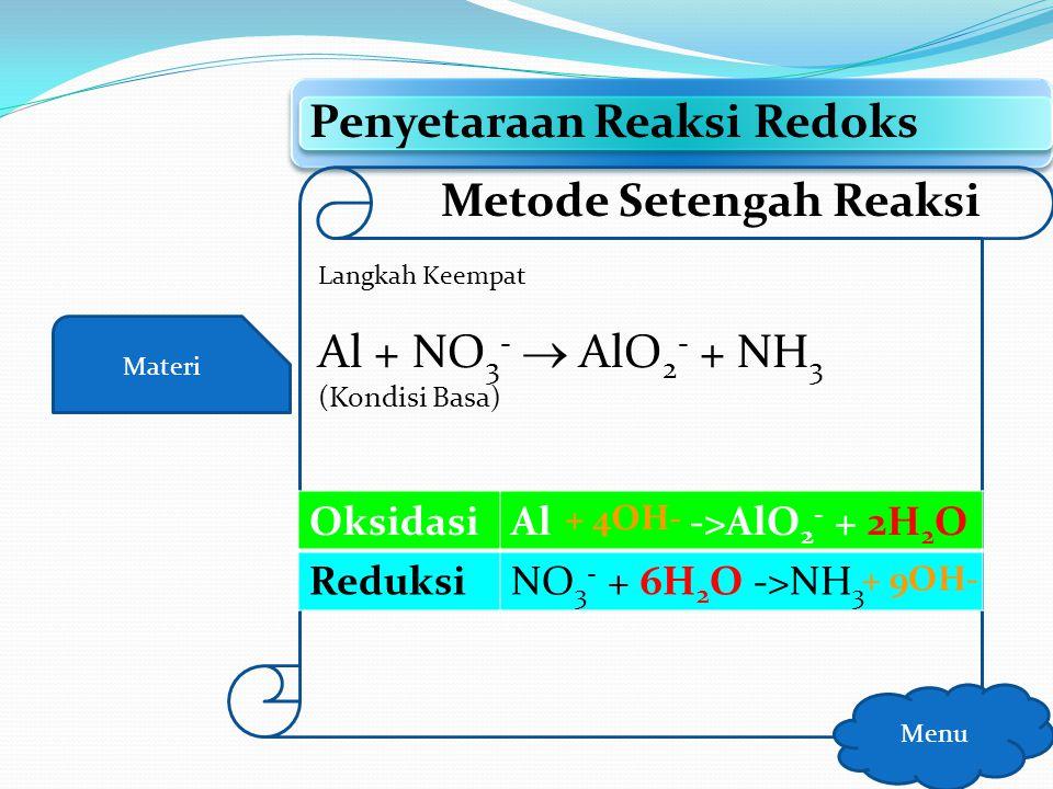 Materi Penyetaraan Reaksi Redoks Menu Metode Setengah Reaksi Langkah Ketiga Al + NO 3 -  AlO 2 - + NH 3 (Kondisi Basa) OksidasiAl -> AlO 2 - ReduksiN