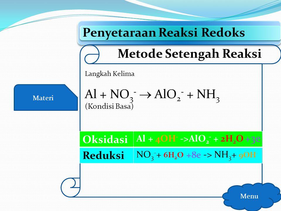 Materi Penyetaraan Reaksi Redoks Menu Metode Setengah Reaksi Langkah Keempat Al + NO 3 -  AlO 2 - + NH 3 (Kondisi Basa) OksidasiAl ->AlO 2 - + 2H 2 O