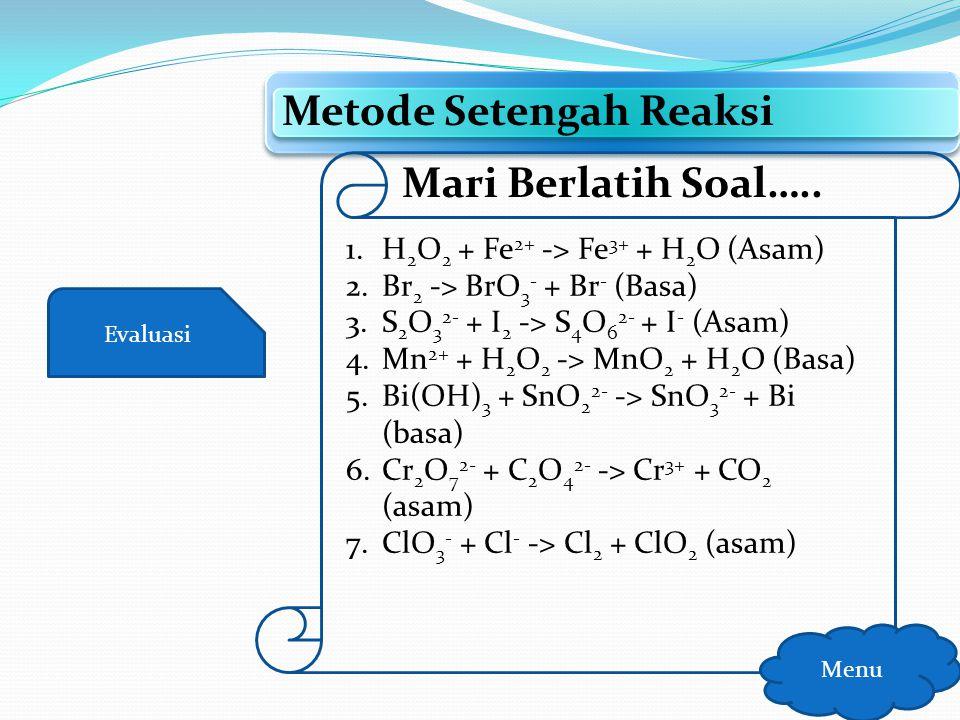 Evaluasi Metode Bilangan Oksidasi Menu Mari Berlatih Soal….. 1.Zn + HNO 3 -> Zn(NO 3 ) 2 + NH 4 + + H 2 O 2.Cl 2 + KOH -> KCl + KClO + H 2 O 3.Fe 2 O