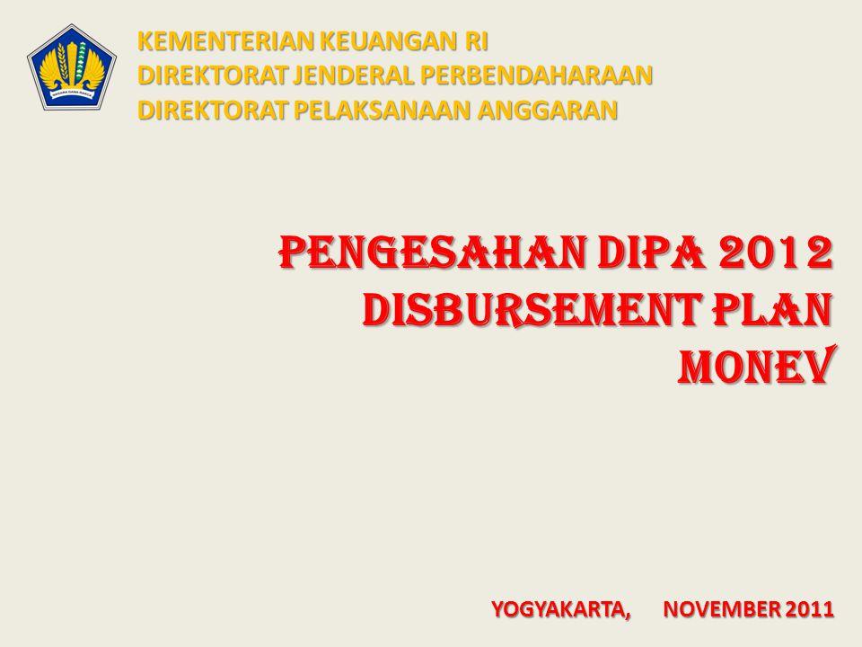 PENGESAHAN DIPA 2012 DISBURSEMENT PLAN MONEV KEMENTERIAN KEUANGAN RI DIREKTORAT JENDERAL PERBENDAHARAAN DIREKTORAT PELAKSANAAN ANGGARAN YOGYAKARTA, NOVEMBER 2011