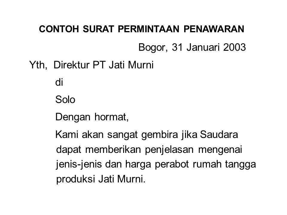 Bogor, 31 Januari 2003 Yth, Direktur PT Jati Murni di Solo Dengan hormat, Kami akan sangat gembira jika Saudara dapat memberikan penjelasan mengenai jenis-jenis dan harga perabot rumah tangga produksi Jati Murni.