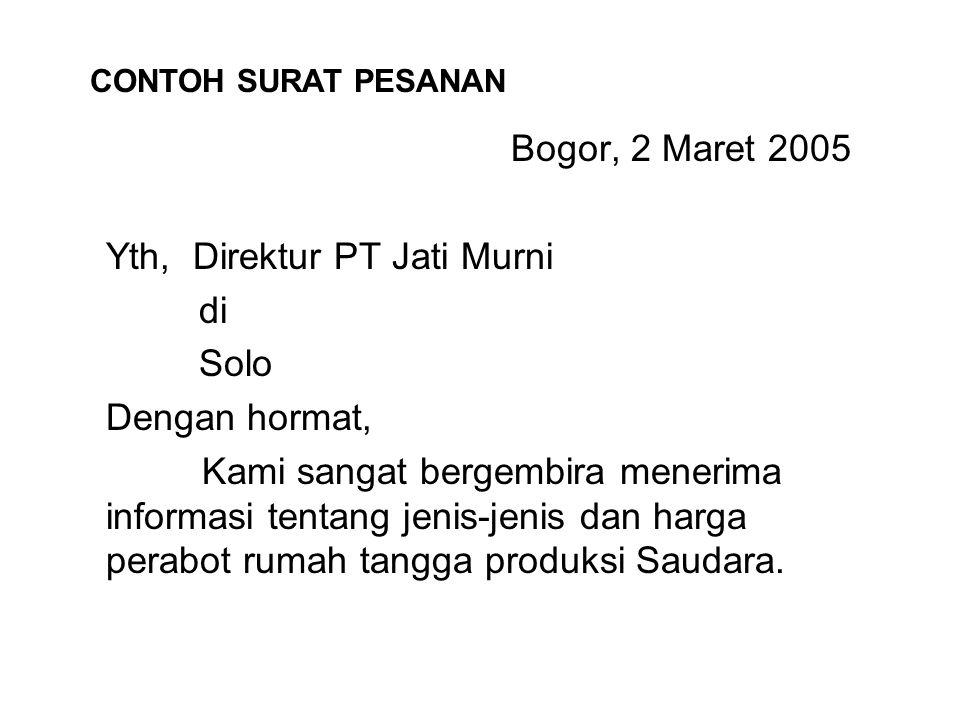Bogor, 2 Maret 2005 Yth, Direktur PT Jati Murni di Solo Dengan hormat, Kami sangat bergembira menerima informasi tentang jenis-jenis dan harga perabot rumah tangga produksi Saudara.