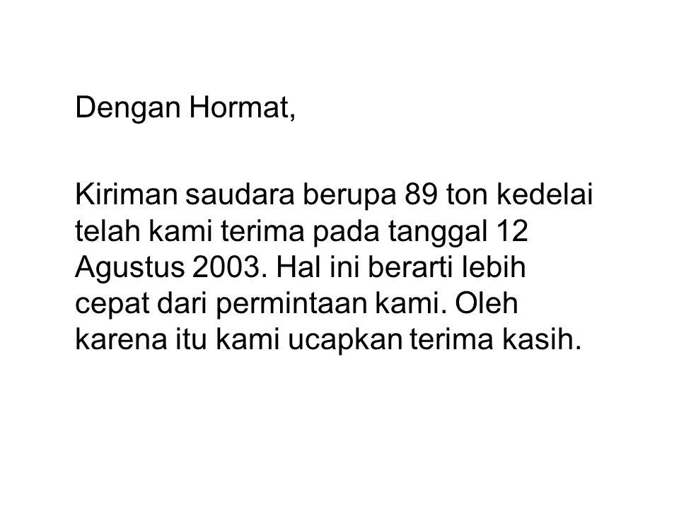 Dengan Hormat, Kiriman saudara berupa 89 ton kedelai telah kami terima pada tanggal 12 Agustus 2003. Hal ini berarti lebih cepat dari permintaan kami.
