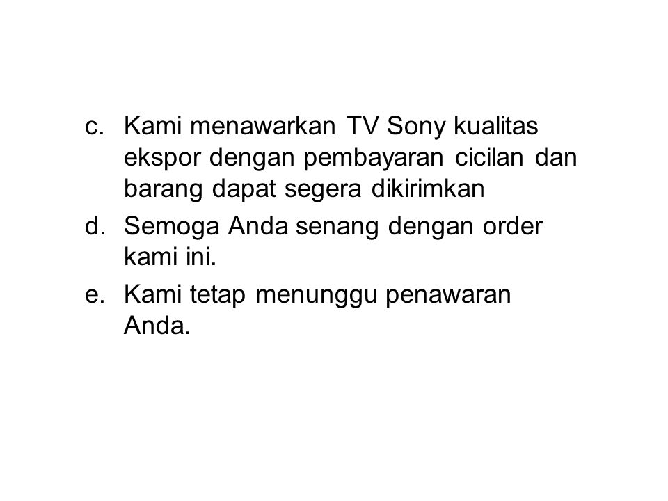 c.Kami menawarkan TV Sony kualitas ekspor dengan pembayaran cicilan dan barang dapat segera dikirimkan d.Semoga Anda senang dengan order kami ini.