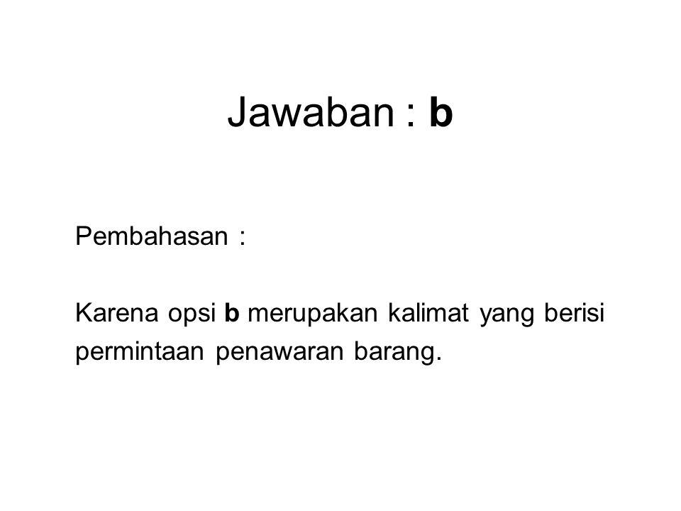 Jawaban : b Pembahasan : Karena opsi b merupakan kalimat yang berisi permintaan penawaran barang.