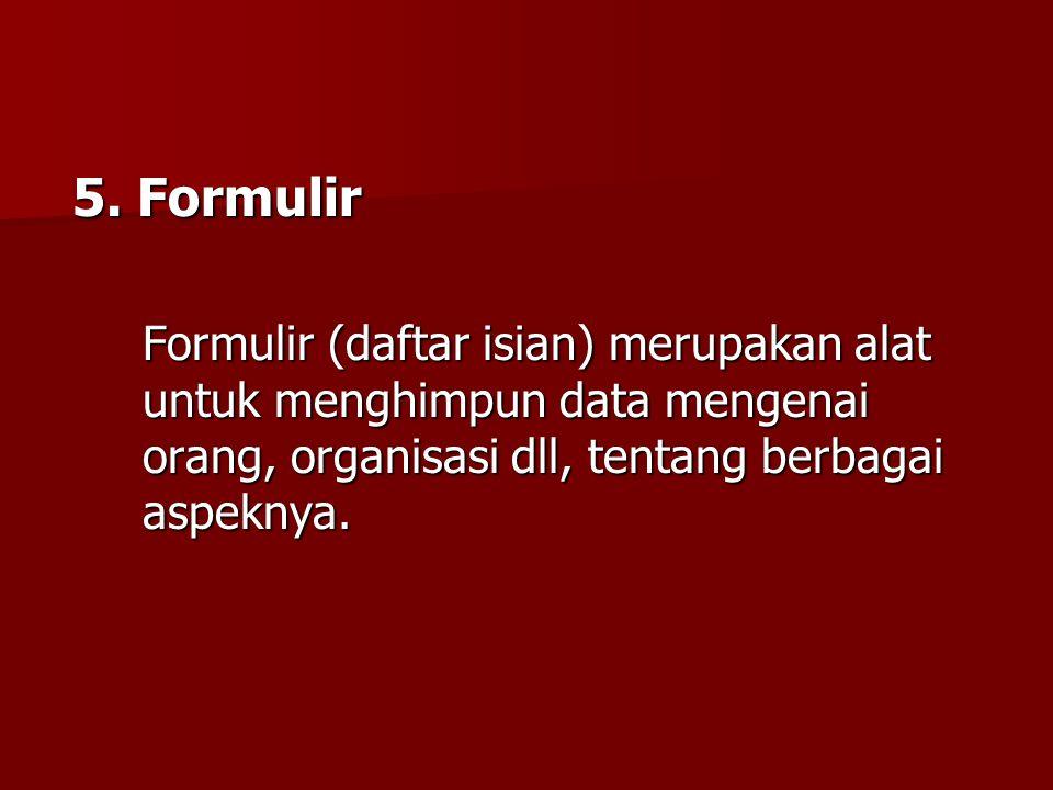 5. Formulir Formulir (daftar isian) merupakan alat untuk menghimpun data mengenai orang, organisasi dll, tentang berbagai aspeknya.