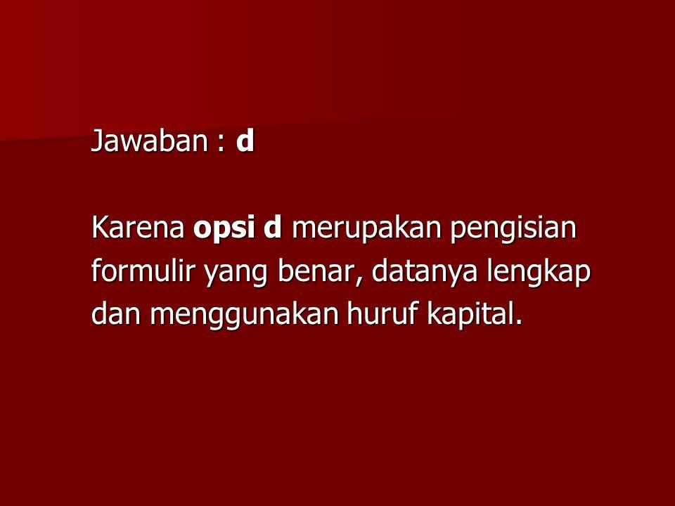 Jawaban : d Karena opsi d merupakan pengisian formulir yang benar, datanya lengkap dan menggunakan huruf kapital.