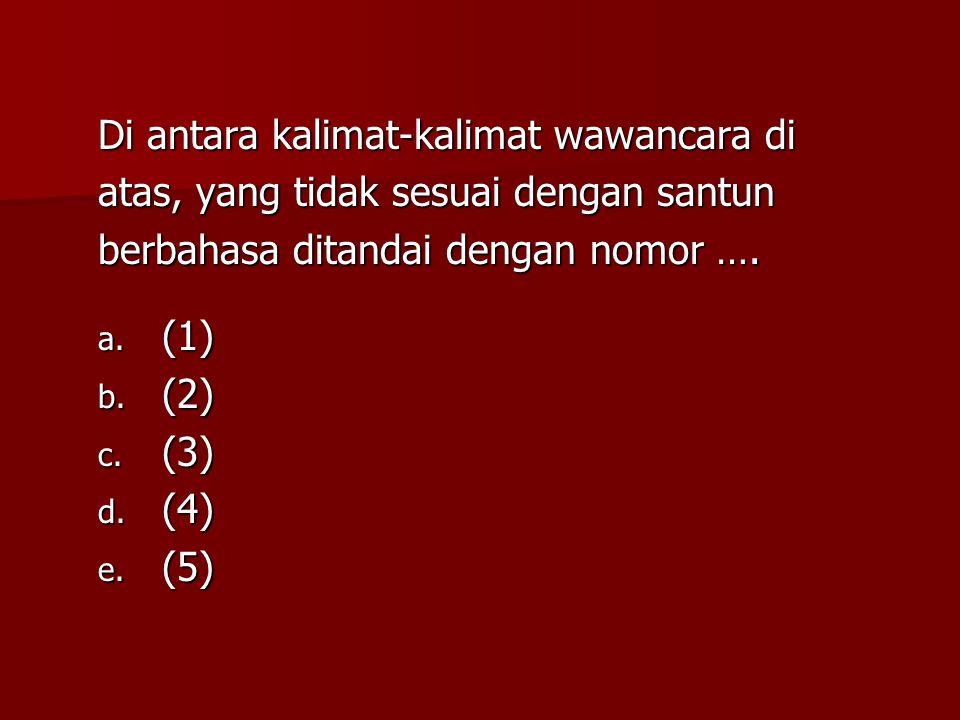 Di antara kalimat-kalimat wawancara di atas, yang tidak sesuai dengan santun berbahasa ditandai dengan nomor …. a. (1) b. (2) c. (3) d. (4) e. (5)
