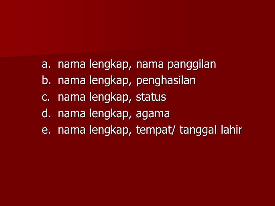 a.nama lengkap, nama panggilan b.nama lengkap, penghasilan c.nama lengkap, status d.nama lengkap, agama e.nama lengkap, tempat/ tanggal lahir