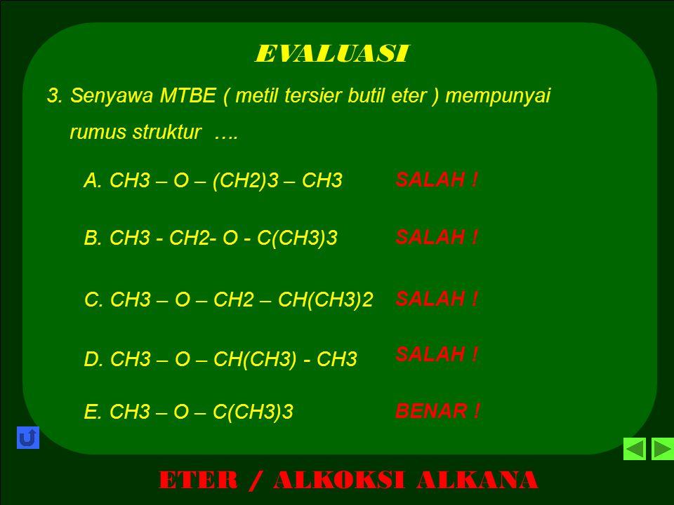 ETER / ALKOKSI ALKANA EVALUASI SALAH ! A. Etoksi propana 2. Senyawa CH3 - CH2 – O – CH2 – CH(CH3) – CH3 mempunyai nama …. BENAR ! B. 1- etoksi - isobu