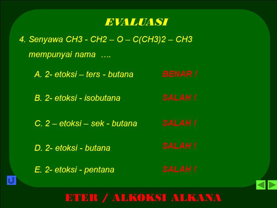 ETER / ALKOKSI ALKANA EVALUASI SALAH ! A. CH3 – O – (CH2)3 – CH3 3. Senyawa MTBE ( metil tersier butil eter ) mempunyai rumus struktur …. SALAH ! B. C