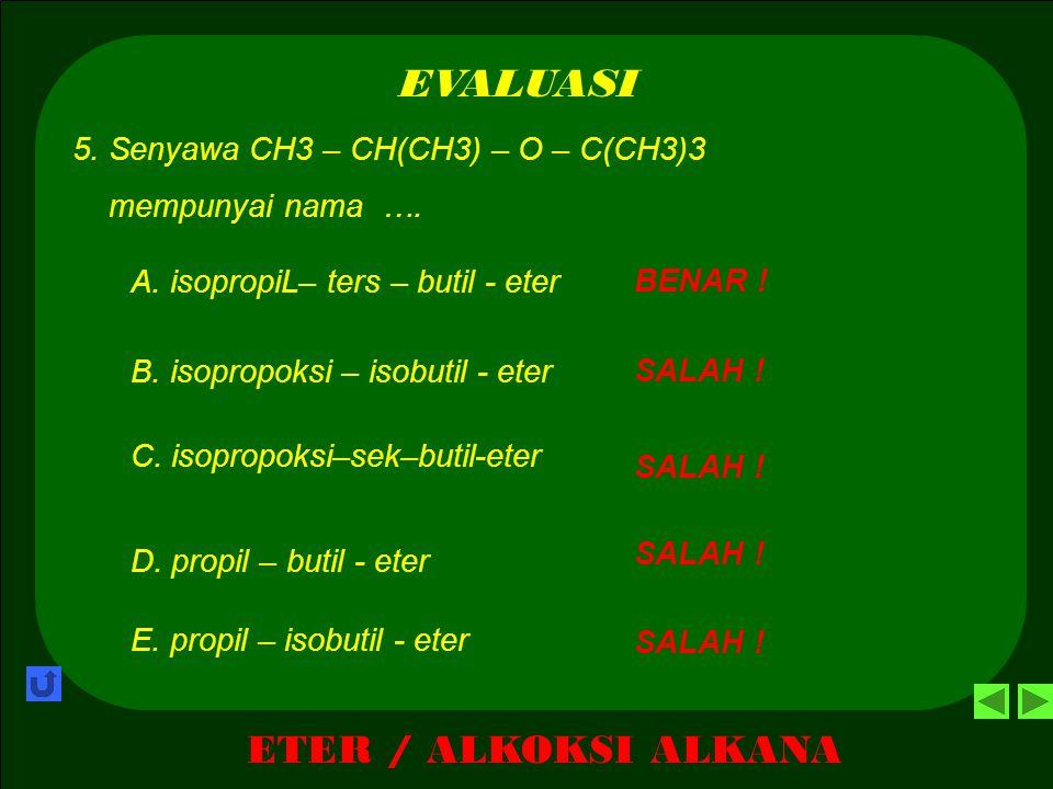 ETER / ALKOKSI ALKANA EVALUASI BENAR ! A. 2- etoksi – ters - butana 4. Senyawa CH3 - CH2 – O – C(CH3)2 – CH3 mempunyai nama …. SALAH ! B. 2- etoksi -