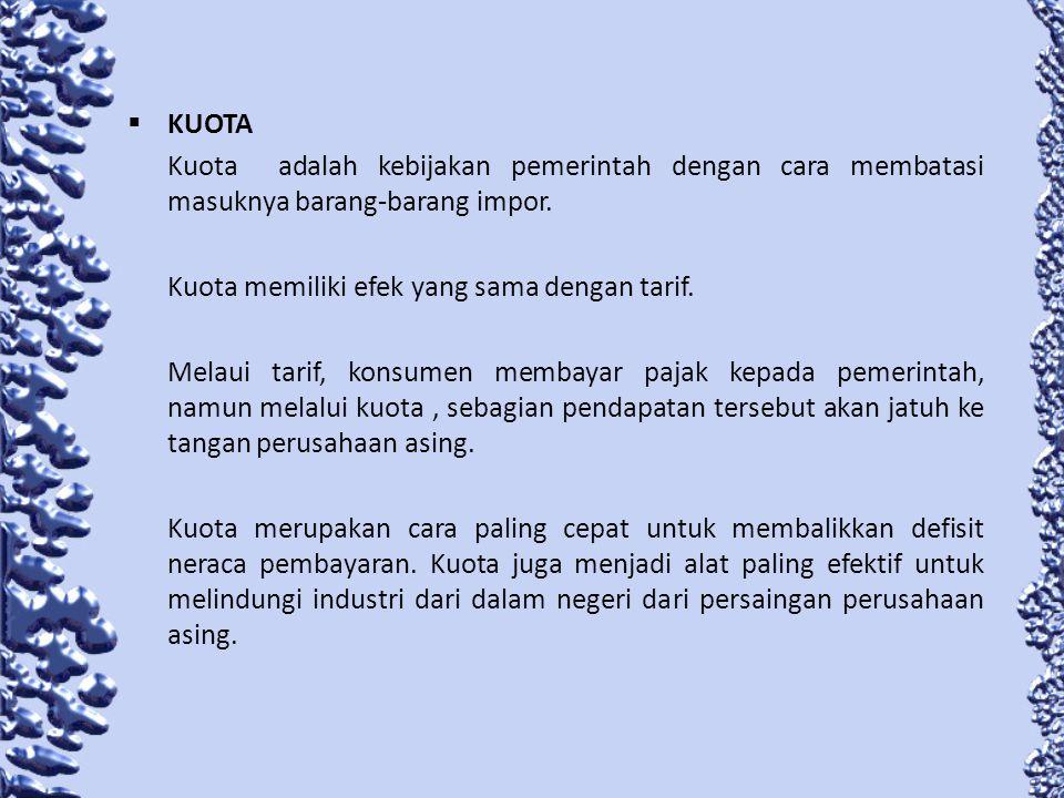 KUOTA Kuota adalah kebijakan pemerintah dengan cara membatasi masuknya barang-barang impor. Kuota memiliki efek yang sama dengan tarif. Melaui tarif