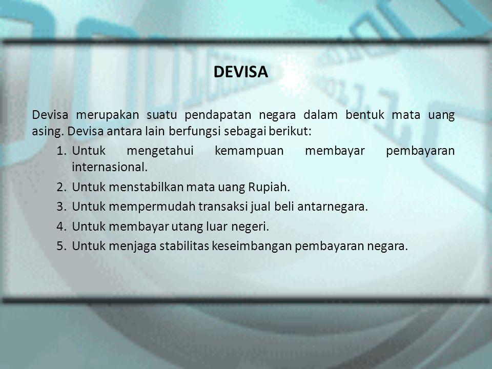 DEVISA Devisa merupakan suatu pendapatan negara dalam bentuk mata uang asing. Devisa antara lain berfungsi sebagai berikut: 1.Untuk mengetahui kemampu