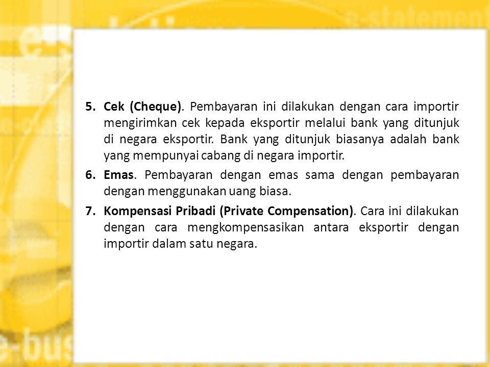 5. Cek (Cheque). Pembayaran ini dilakukan dengan cara importir mengirimkan cek kepada eksportir melalui bank yang ditunjuk di negara eksportir. Bank y