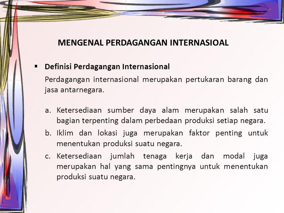 MENGENAL PERDAGANGAN INTERNASIOAL  Definisi Perdagangan Internasional Perdagangan internasional merupakan pertukaran barang dan jasa antarnegara. a.K