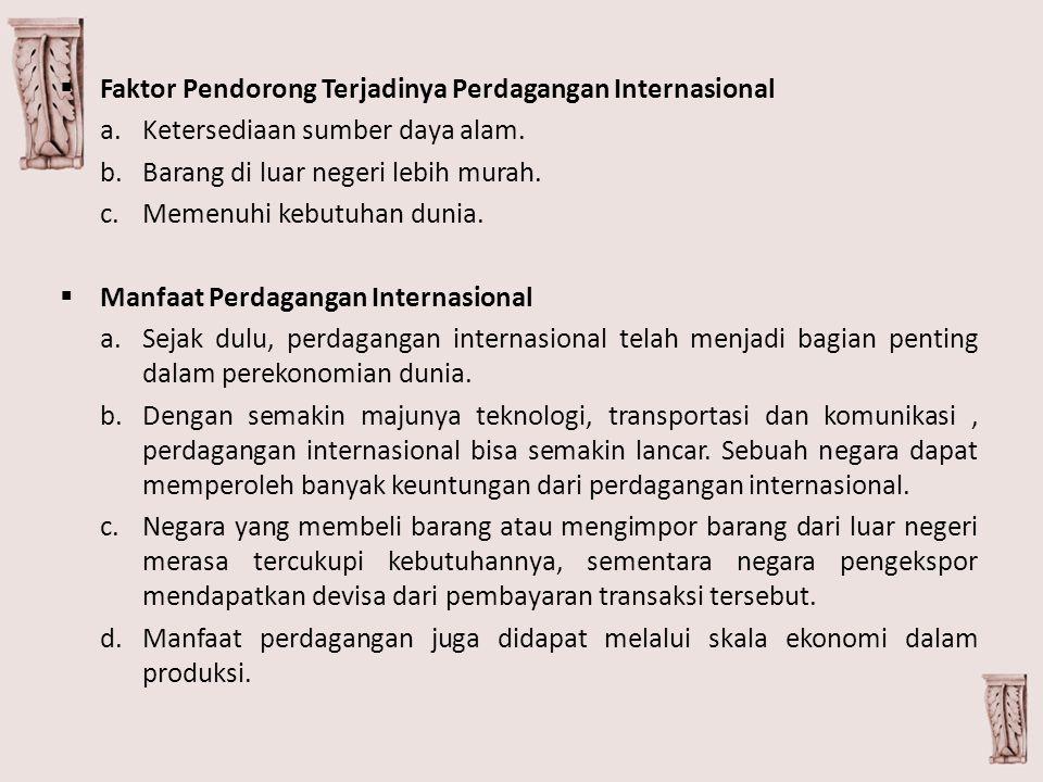  Faktor Pendorong Terjadinya Perdagangan Internasional a.Ketersediaan sumber daya alam. b.Barang di luar negeri lebih murah. c.Memenuhi kebutuhan dun