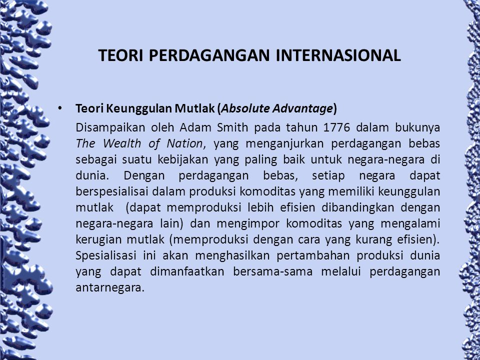 TEORI PERDAGANGAN INTERNASIONAL Teori Keunggulan Mutlak (Absolute Advantage) Disampaikan oleh Adam Smith pada tahun 1776 dalam bukunya The Wealth of N