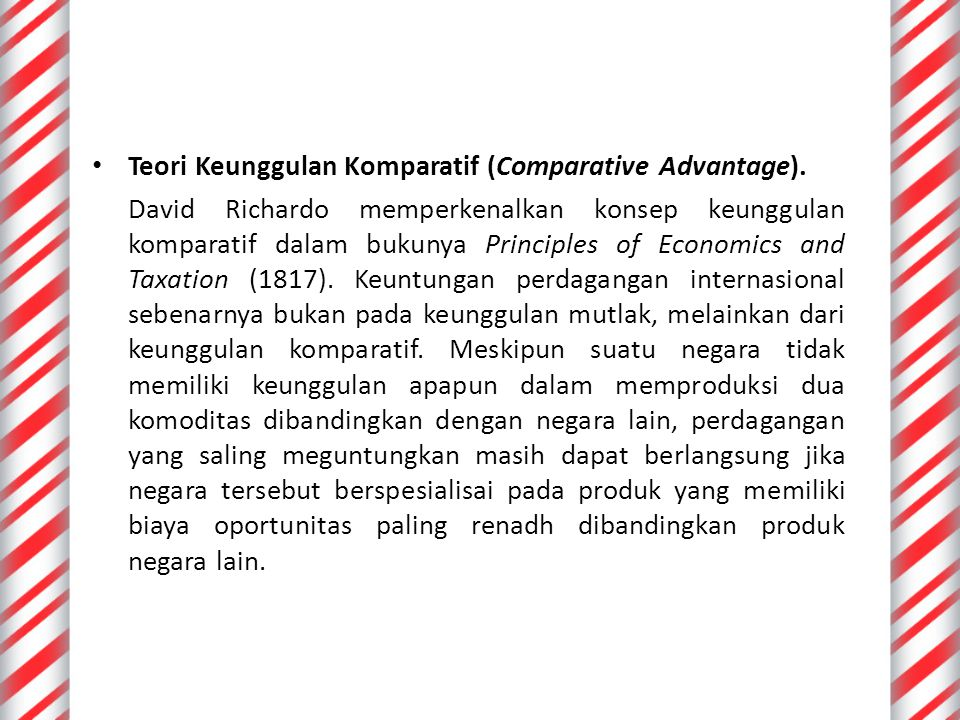 Teori Keunggulan Komparatif (Comparative Advantage). David Richardo memperkenalkan konsep keunggulan komparatif dalam bukunya Principles of Economics