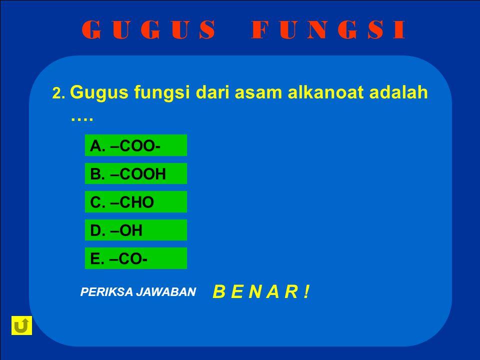 G U G U S F U N G S I 2.Gugus fungsi dari asam alkanoat adalah ….