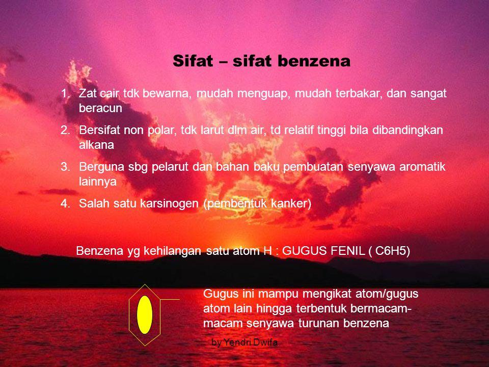by Yendri Dwifa Sifat – sifat benzena 1.Zat cair tdk bewarna, mudah menguap, mudah terbakar, dan sangat beracun 2.Bersifat non polar, tdk larut dlm air, td relatif tinggi bila dibandingkan alkana 3.Berguna sbg pelarut dan bahan baku pembuatan senyawa aromatik lainnya 4.Salah satu karsinogen (pembentuk kanker) Benzena yg kehilangan satu atom H : GUGUS FENIL ( C6H5) Gugus ini mampu mengikat atom/gugus atom lain hingga terbentuk bermacam- macam senyawa turunan benzena