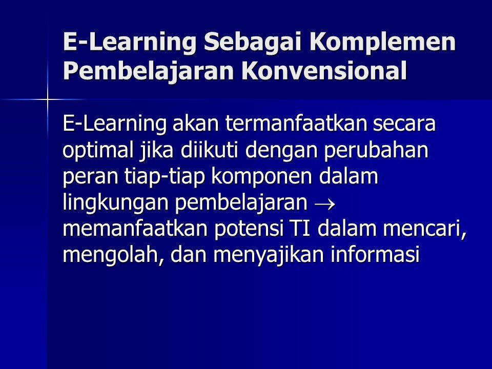 E-Learning Sebagai Komplemen Pembelajaran Konvensional E-Learning akan termanfaatkan secara optimal jika diikuti dengan perubahan peran tiap-tiap komp