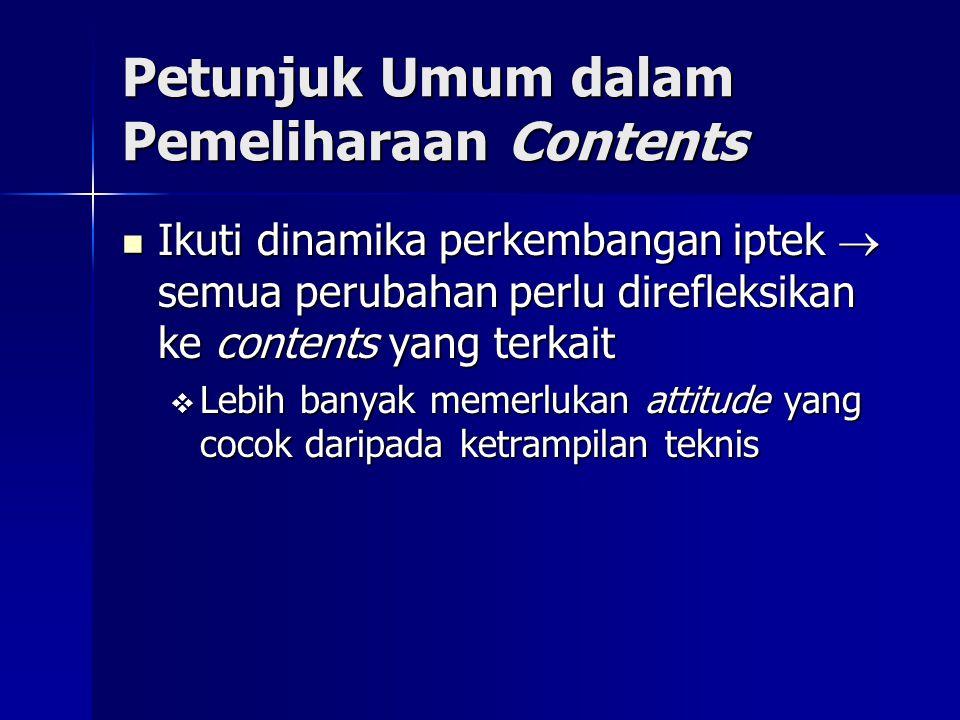 Petunjuk Umum dalam Pemeliharaan Contents Ikuti dinamika perkembangan iptek  semua perubahan perlu direfleksikan ke contents yang terkait Ikuti dinam