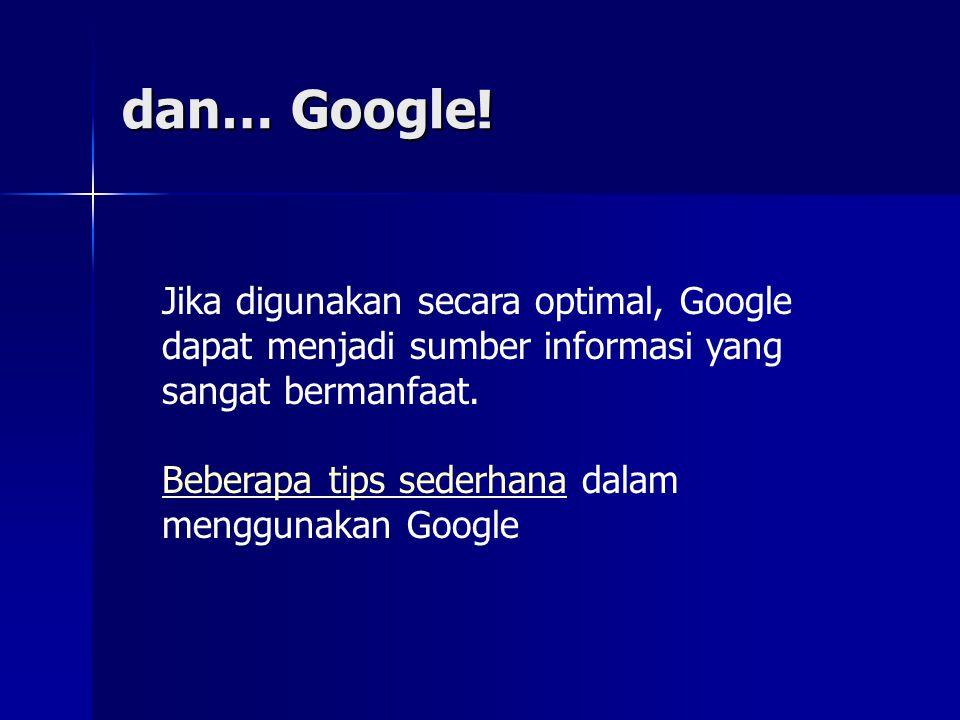 dan… Google! Jika digunakan secara optimal, Google dapat menjadi sumber informasi yang sangat bermanfaat. Beberapa tips sederhanaBeberapa tips sederha