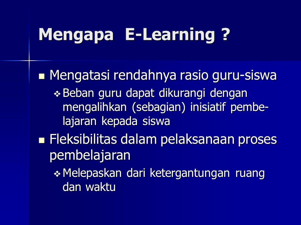 Mengapa E-Learning ? Mengatasi rendahnya rasio guru-siswa Mengatasi rendahnya rasio guru-siswa  Beban guru dapat dikurangi dengan mengalihkan (sebagi