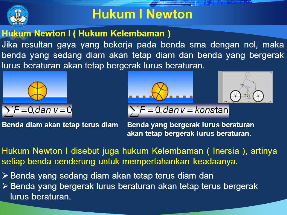 Hukum Newton I ( Hukum Kelembaman ) Hukum I Newton Jika resultan gaya yang bekerja pada benda sma dengan nol, maka benda yang sedang diam akan tetap diam dan benda yang bergerak lurus beraturan akan tetap bergerak lurus beraturan.