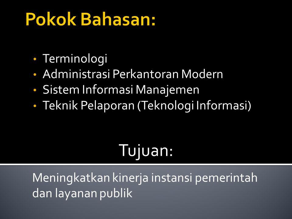Terminologi Administrasi Perkantoran Modern Sistem Informasi Manajemen Teknik Pelaporan (Teknologi Informasi) Tujuan: Meningkatkan kinerja instansi pe