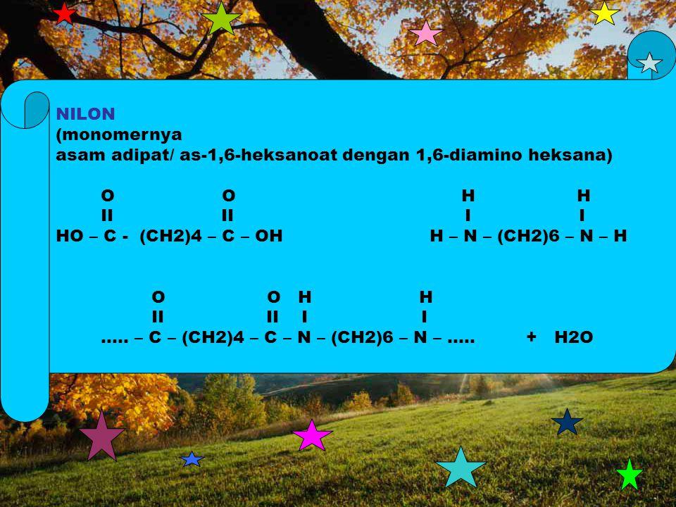 NILON (monomernya asam adipat/ as-1,6-heksanoat dengan 1,6-diamino heksana) O O H H II II I I HO – C - (CH2)4 – C – OH H – N – (CH2)6 – N – H O O H H