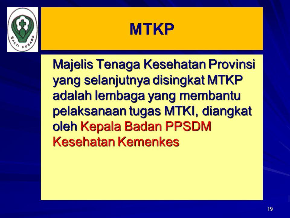 19 Majelis Tenaga Kesehatan Provinsi yang selanjutnya disingkat MTKP adalah lembaga yang membantu pelaksanaan tugas MTKI, diangkat oleh Kepala Badan P