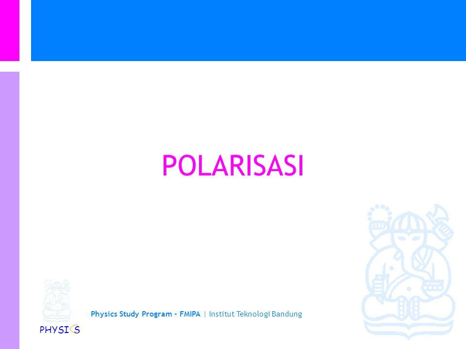 Physics Study Program - FMIPA | Institut Teknologi Bandung PHYSI S POLARISASI