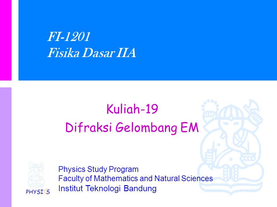 Physics Study Program Faculty of Mathematics and Natural Sciences Institut Teknologi Bandung FI-1201 Fisika Dasar IIA Kuliah-19 Difraksi Gelombang EM PHYSI S