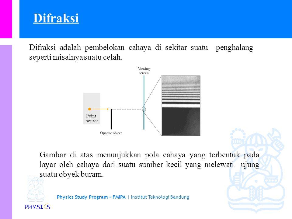 Physics Study Program - FMIPA | Institut Teknologi Bandung PHYSI S Difraksi adalah pembelokan cahaya di sekitar suatu penghalang seperti misalnya suatu celah.