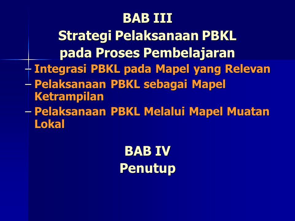 BAB III Strategi Pelaksanaan PBKL pada Proses Pembelajaran –Integrasi PBKL pada Mapel yang Relevan –Pelaksanaan PBKL sebagai Mapel Ketrampilan –Pelaksanaan PBKL Melalui Mapel Muatan Lokal BAB IV Penutup