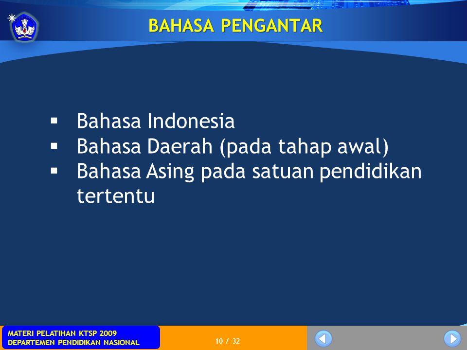 MATERI PELATIHAN KTSP 2009 DEPARTEMEN PENDIDIKAN NASIONAL 10 / 32 BAHASA PENGANTAR  Bahasa Indonesia  Bahasa Daerah (pada tahap awal)  Bahasa Asing