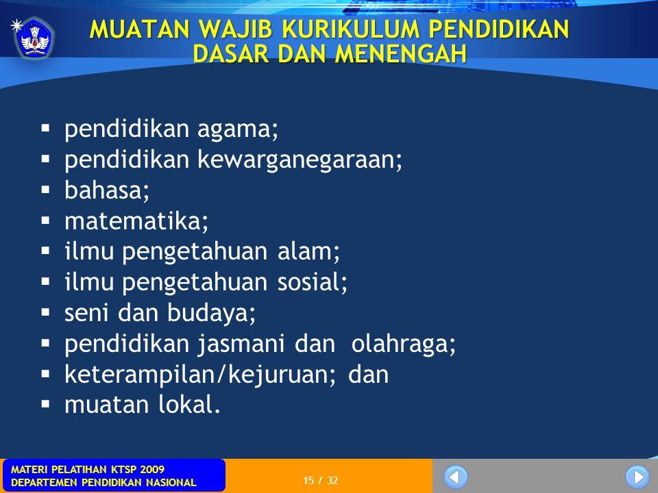 MATERI PELATIHAN KTSP 2009 DEPARTEMEN PENDIDIKAN NASIONAL 15 / 32 MUATAN WAJIB KURIKULUM PENDIDIKAN DASAR DAN MENENGAH  pendidikan agama;  pendidika