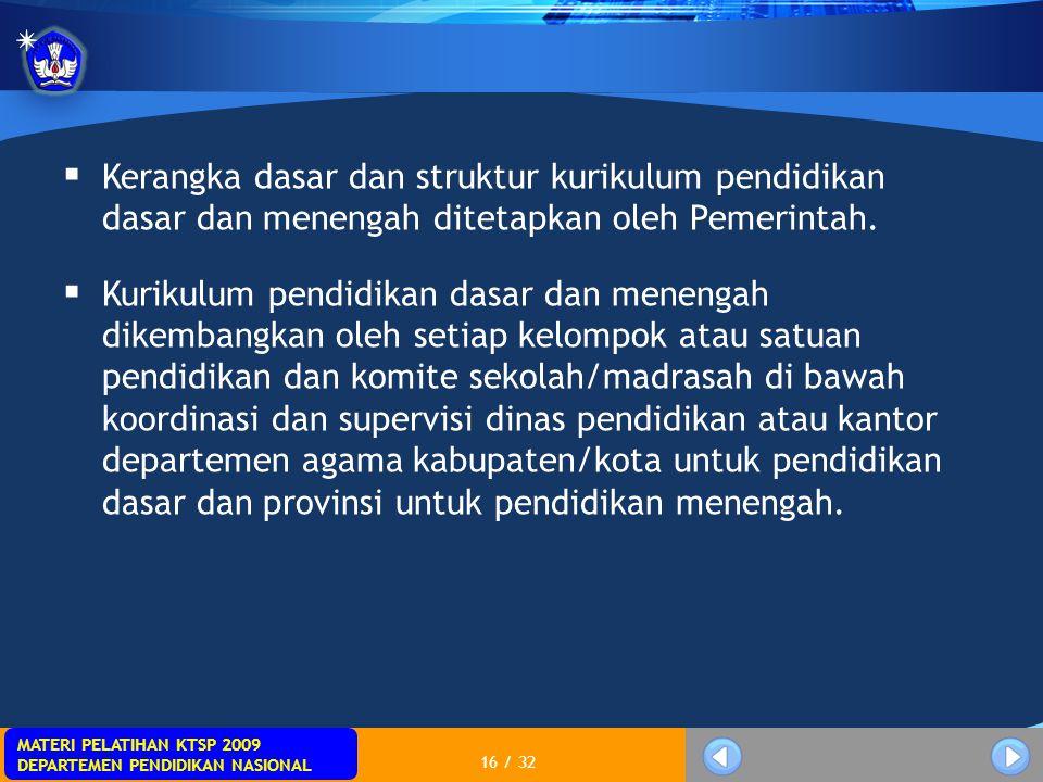 MATERI PELATIHAN KTSP 2009 DEPARTEMEN PENDIDIKAN NASIONAL 16 / 32  Kerangka dasar dan struktur kurikulum pendidikan dasar dan menengah ditetapkan ole