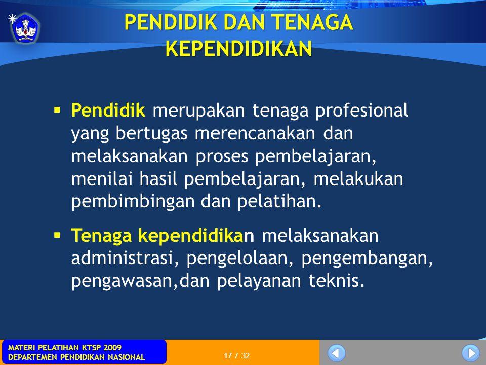 MATERI PELATIHAN KTSP 2009 DEPARTEMEN PENDIDIKAN NASIONAL 17 / 32 PENDIDIK DAN TENAGA KEPENDIDIKAN  Pendidik merupakan tenaga profesional yang bertug