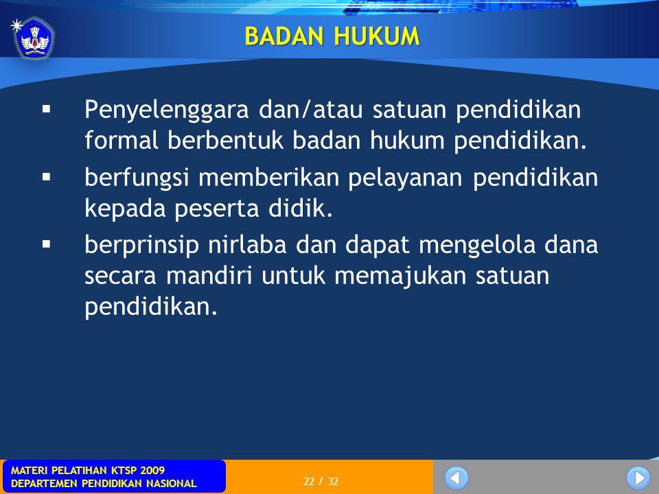 MATERI PELATIHAN KTSP 2009 DEPARTEMEN PENDIDIKAN NASIONAL 22 / 32 BADAN HUKUM  Penyelenggara dan/atau satuan pendidikan formal berbentuk badan hukum