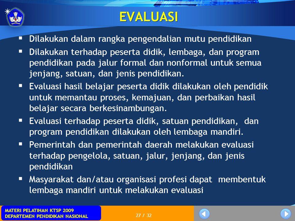 MATERI PELATIHAN KTSP 2009 DEPARTEMEN PENDIDIKAN NASIONAL 27 / 32 EVALUASI  Dilakukan dalam rangka pengendalian mutu pendidikan  Dilakukan terhadap