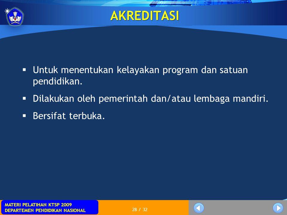 MATERI PELATIHAN KTSP 2009 DEPARTEMEN PENDIDIKAN NASIONAL 28 / 32 AKREDITASI  Untuk menentukan kelayakan program dan satuan pendidikan.  Dilakukan o