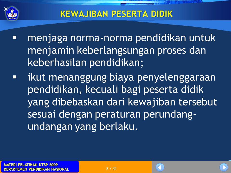 MATERI PELATIHAN KTSP 2009 DEPARTEMEN PENDIDIKAN NASIONAL 8 / 32 KEWAJIBAN PESERTA DIDIK  menjaga norma-norma pendidikan untuk menjamin keberlangsung