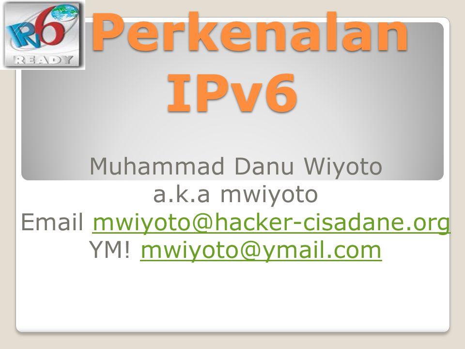 Perkenalan IPv6 Perkenalan IPv6 Muhammad Danu Wiyoto a.k.a mwiyoto Email mwiyoto@hacker-cisadane.orgmwiyoto@hacker-cisadane.org YM! mwiyoto@ymail.comm