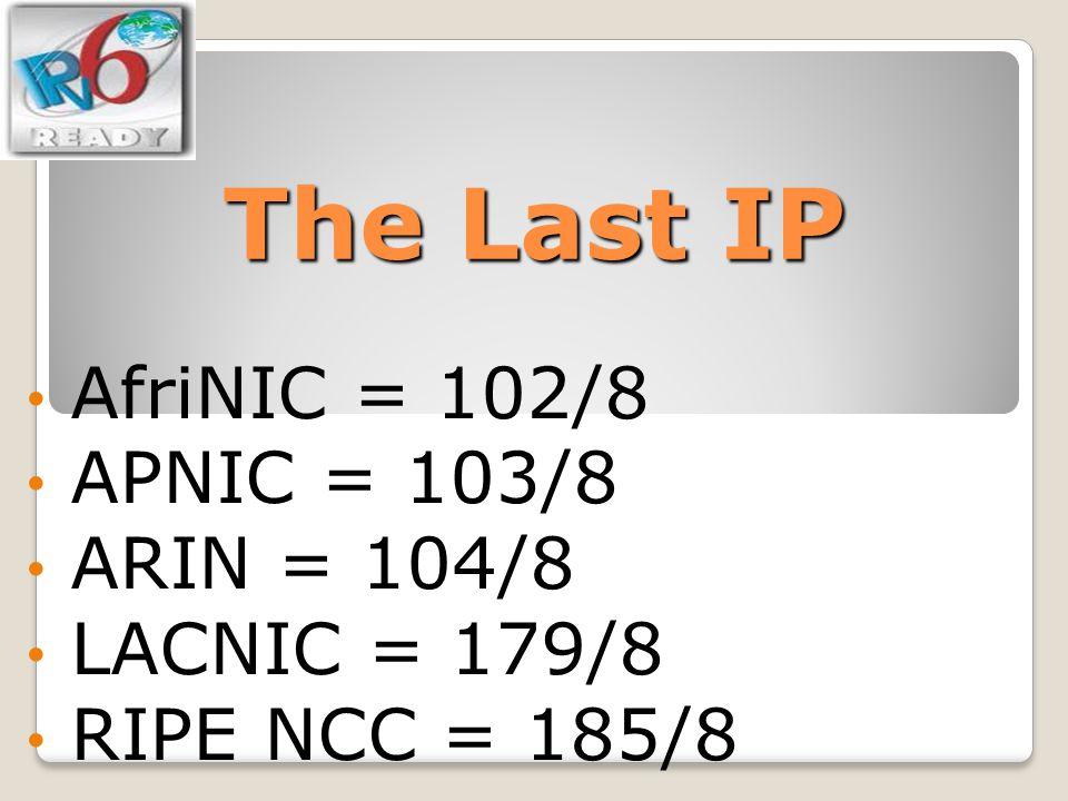 The Last IP AfriNIC = 102/8 APNIC = 103/8 ARIN = 104/8 LACNIC = 179/8 RIPE NCC = 185/8
